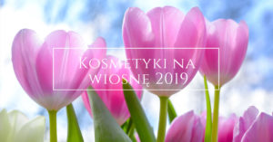 Kosmetyki na wiosnę 2019